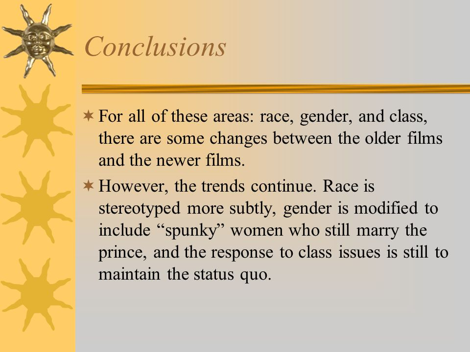 Conclusions For all of these areas: race, gender, and class, there are some changes between the older films and the newer films. However, the trends c