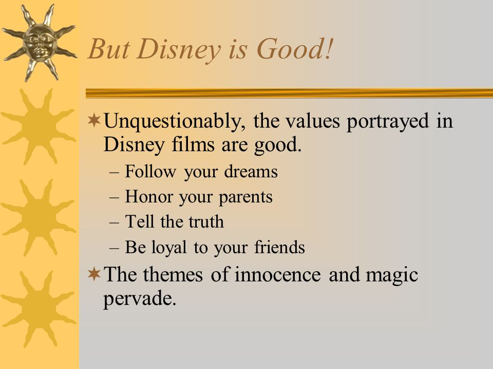 But Disney is Good! Unquestionably, the values portrayed in Disney films are good. –Follow your dreams –Honor your parents –Tell the truth –Be loyal t