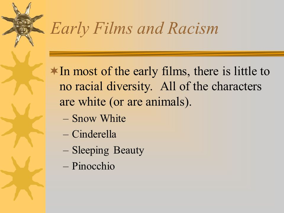 Early Films and Racism In most of the early films, there is little to no racial diversity. All of the characters are white (or are animals). –Snow Whi