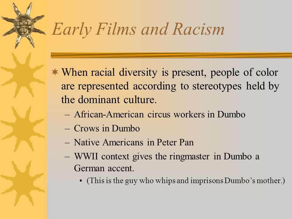 Early Films and Racism When racial diversity is present, people of color are represented according to stereotypes held by the dominant culture. –Afric