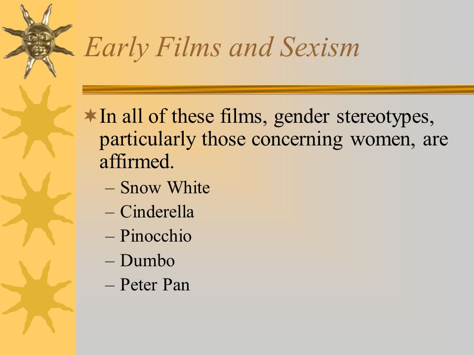 Early Films and Sexism In all of these films, gender stereotypes, particularly those concerning women, are affirmed. –Snow White –Cinderella –Pinocchi