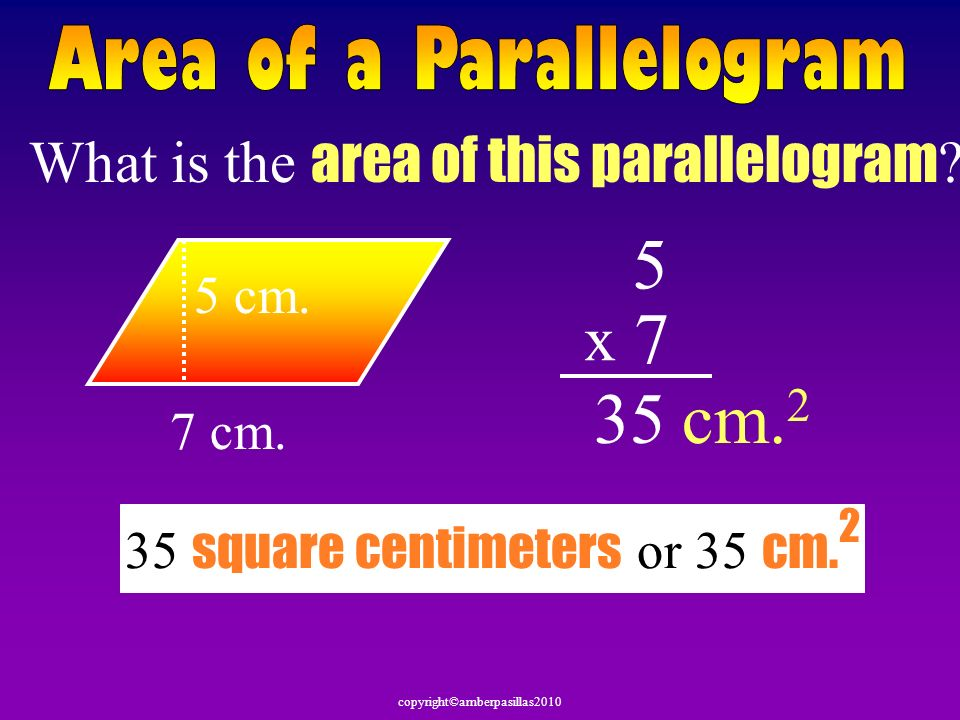 copyright©amberpasillas2010 What is the area of this parallelogram ? 7 cm. 5 cm. 5 7 x 35cm. 2 35 square centimeters or 35 cm. 2
