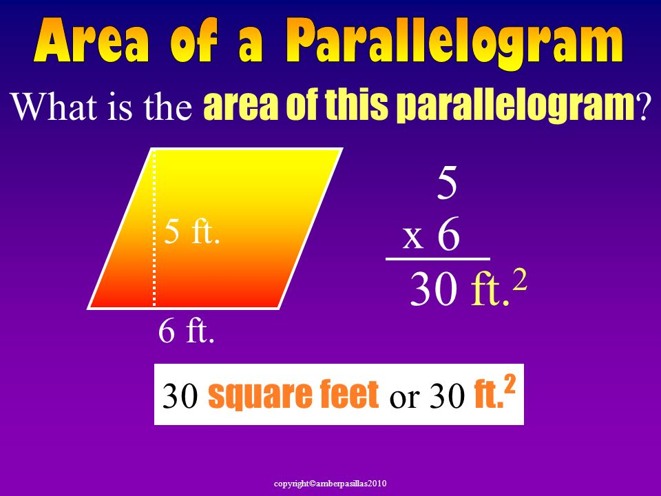 copyright©amberpasillas2010 What is the area of this parallelogram ? 6 ft. 5 ft. 5 6 x 30ft. 2 30 square feet or 30 ft. 2
