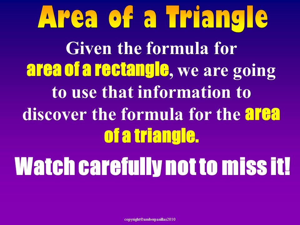 copyright©amberpasillas2010 Given the formula for area of a rectangle, we are going to use that information to discover the formula for the area of a