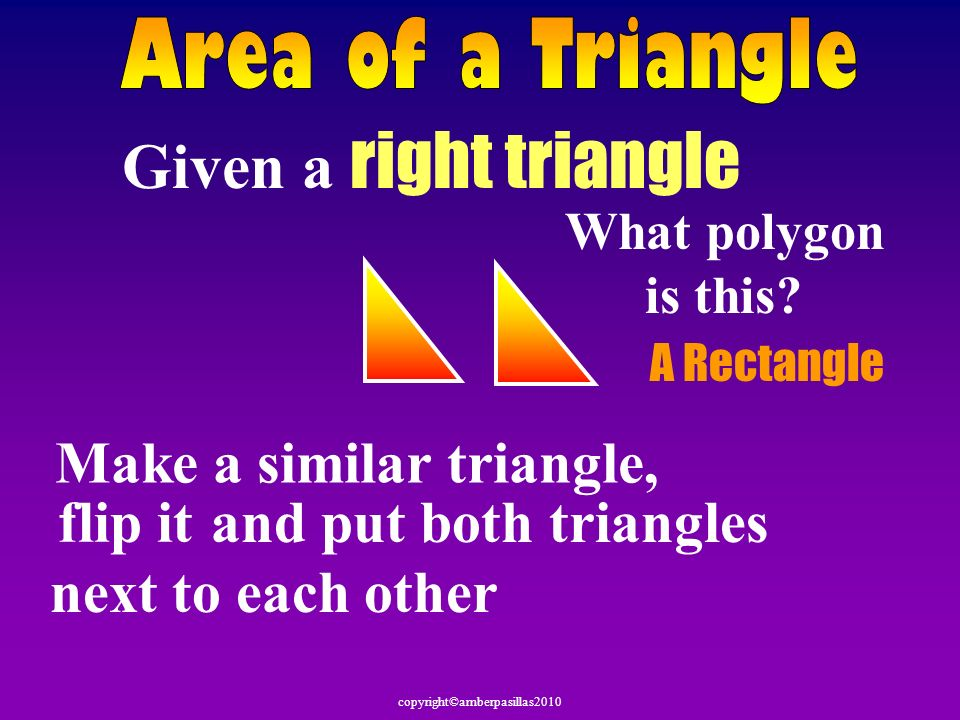 Given a right triangle Make a similar triangle, flip it and put both triangles next to each other What polygon is this? A Rectangle