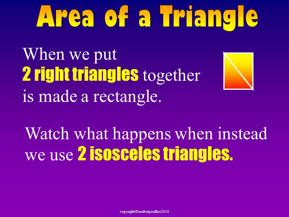 When we put 2 right triangles together is made a rectangle. Watch what happens when instead we use 2 isosceles triangles.