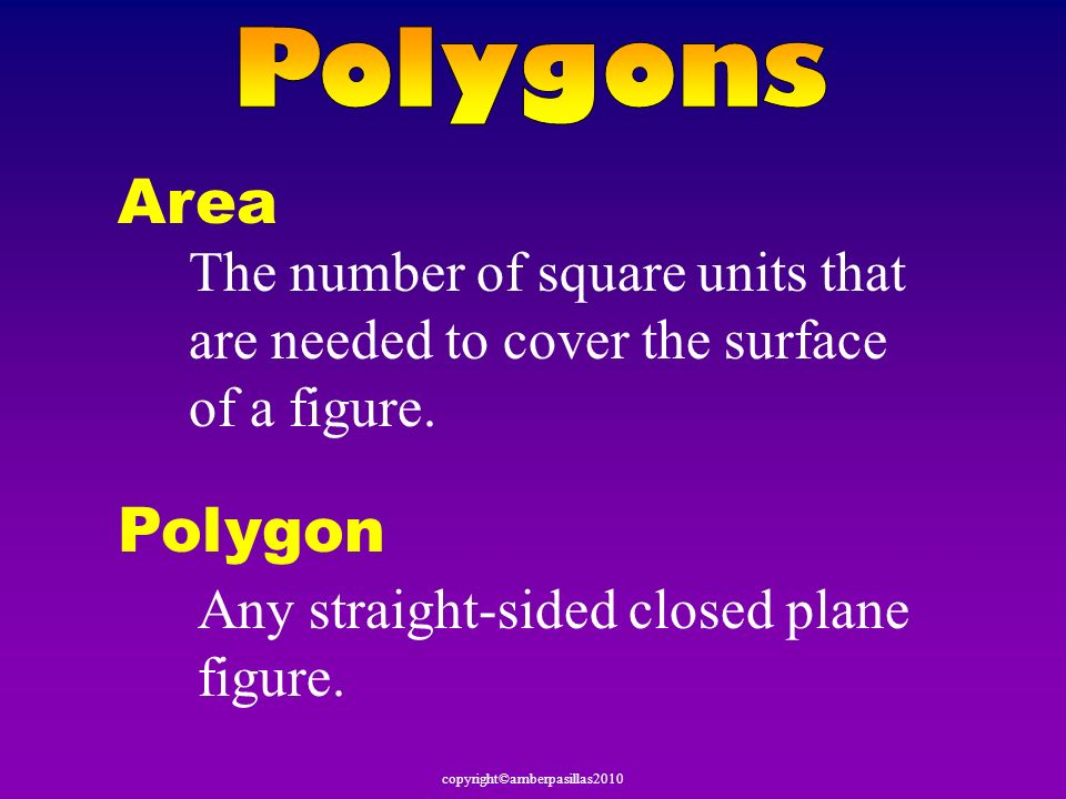 Area The number of square units that are needed to cover the surface of a figure. Polygon Any straight-sided closed plane figure.