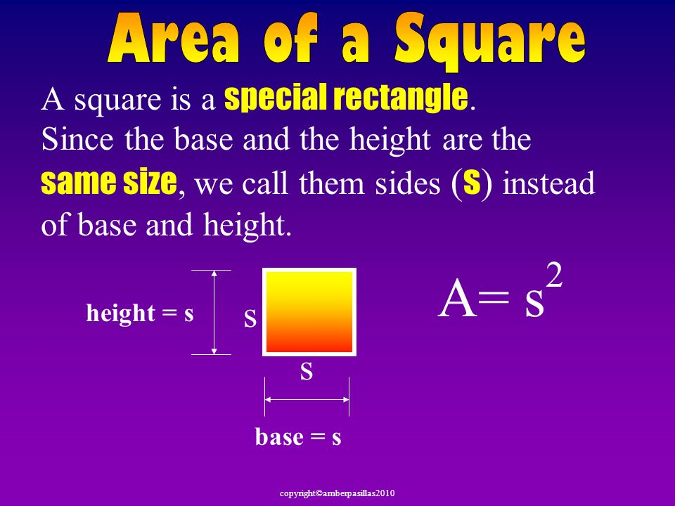 copyright©amberpasillas2010 A square is a special rectangle. Since the base and the height are the same size, we call them sides ( s ) instead of base