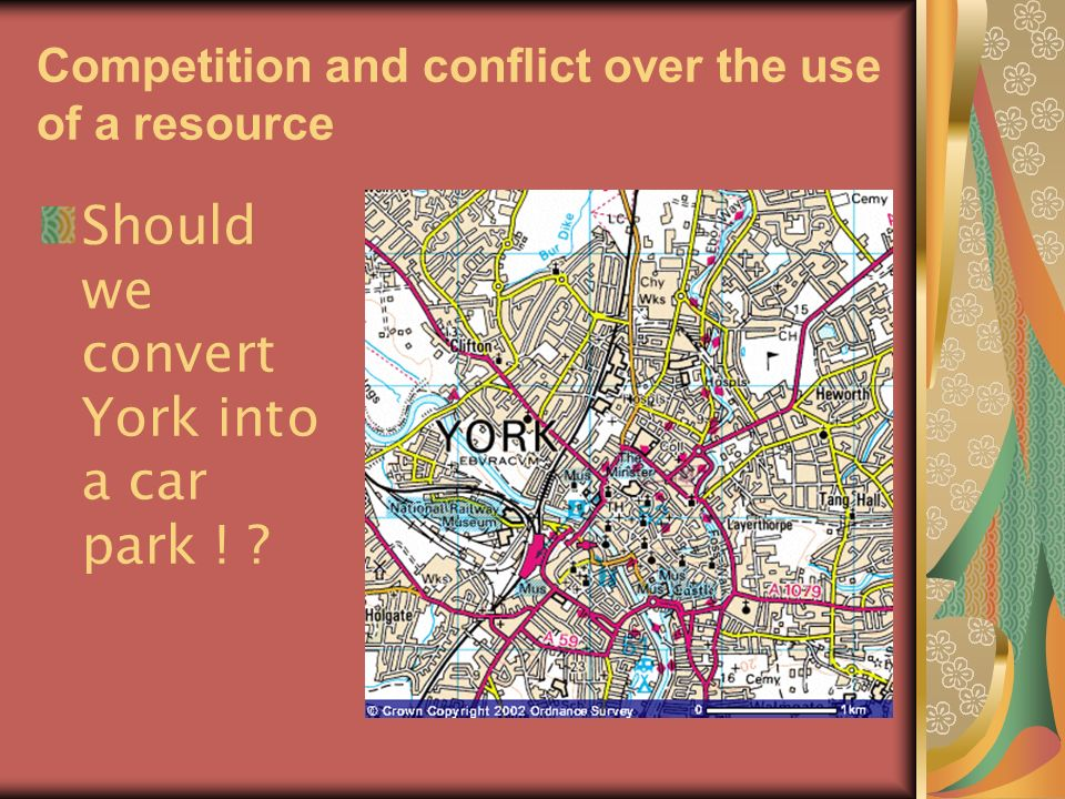 Competition and conflict over the use of a resource Should we convert York into a car park ! ?