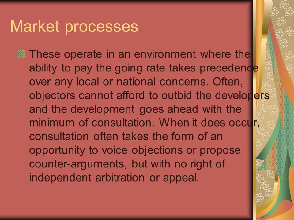 Market processes These operate in an environment where the ability to pay the going rate takes precedence over any local or national concerns.