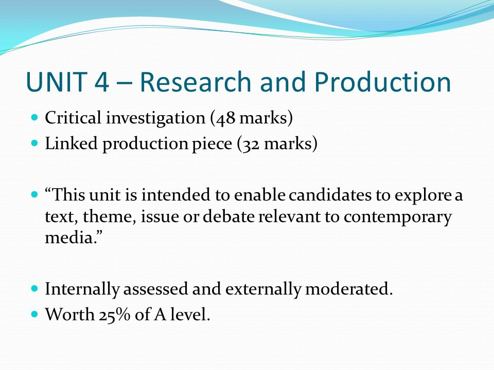 UNIT 4 – Research and Production Critical investigation (48 marks) Linked production piece (32 marks) This unit is intended to enable candidates to explore a text, theme, issue or debate relevant to contemporary media.