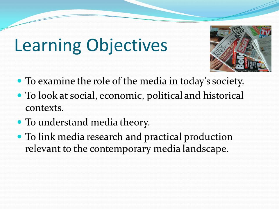 Learning Objectives To examine the role of the media in todays society.