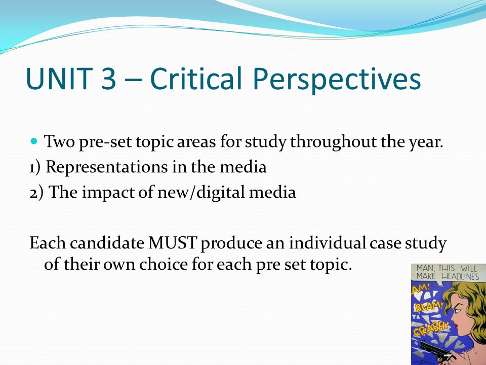 UNIT 3 – Critical Perspectives Two pre-set topic areas for study throughout the year.
