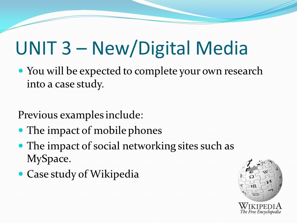 UNIT 3 – New/Digital Media You will be expected to complete your own research into a case study.