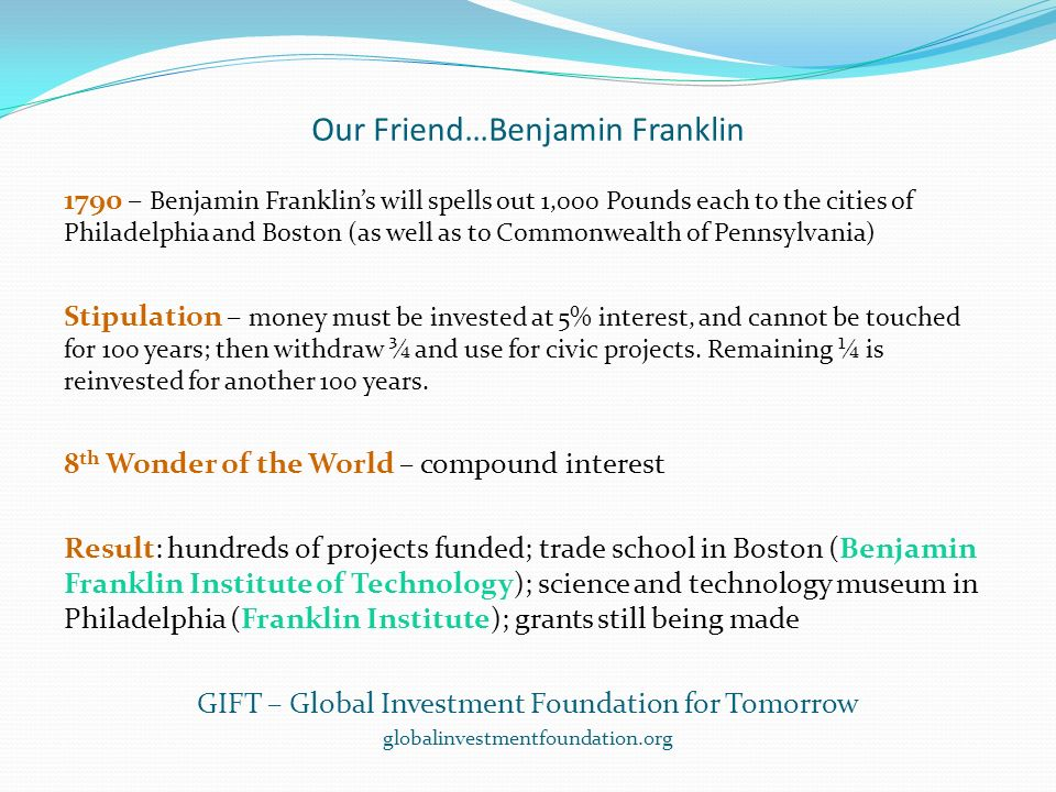 Our Friend…Benjamin Franklin 1790 – Benjamin Franklins will spells out 1,000 Pounds each to the cities of Philadelphia and Boston (as well as to Commonwealth of Pennsylvania) Stipulation – money must be invested at 5% interest, and cannot be touched for 100 years; then withdraw ¾ and use for civic projects.