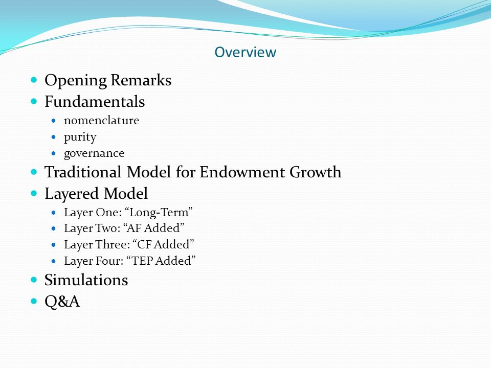 Overview Opening Remarks Fundamentals nomenclature purity governance Traditional Model for Endowment Growth Layered Model Layer One: Long-Term Layer Two: AF Added Layer Three: CF Added Layer Four: TEP Added Simulations Q&A