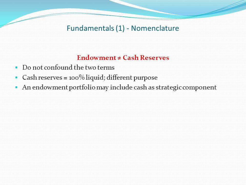Fundamentals (1) - Nomenclature Endowment Cash Reserves Do not confound the two terms Cash reserves = 100% liquid; different purpose An endowment portfolio may include cash as strategic component