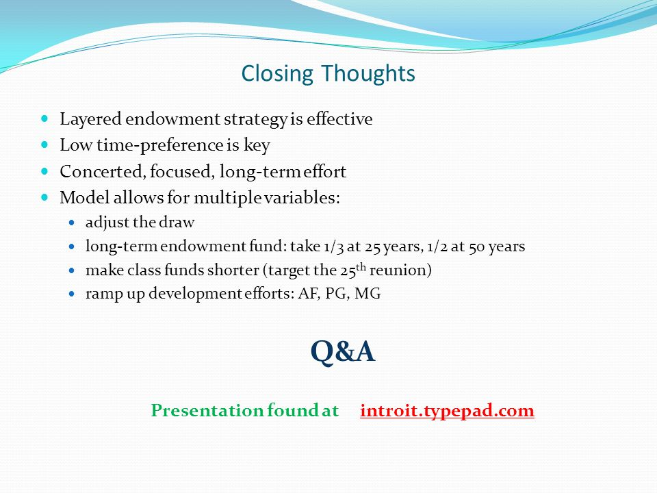 Closing Thoughts Layered endowment strategy is effective Low time-preference is key Concerted, focused, long-term effort Model allows for multiple variables: adjust the draw long-term endowment fund: take 1/3 at 25 years, 1/2 at 50 years make class funds shorter (target the 25 th reunion) ramp up development efforts: AF, PG, MG Q&A Presentation found at introit.typepad.com