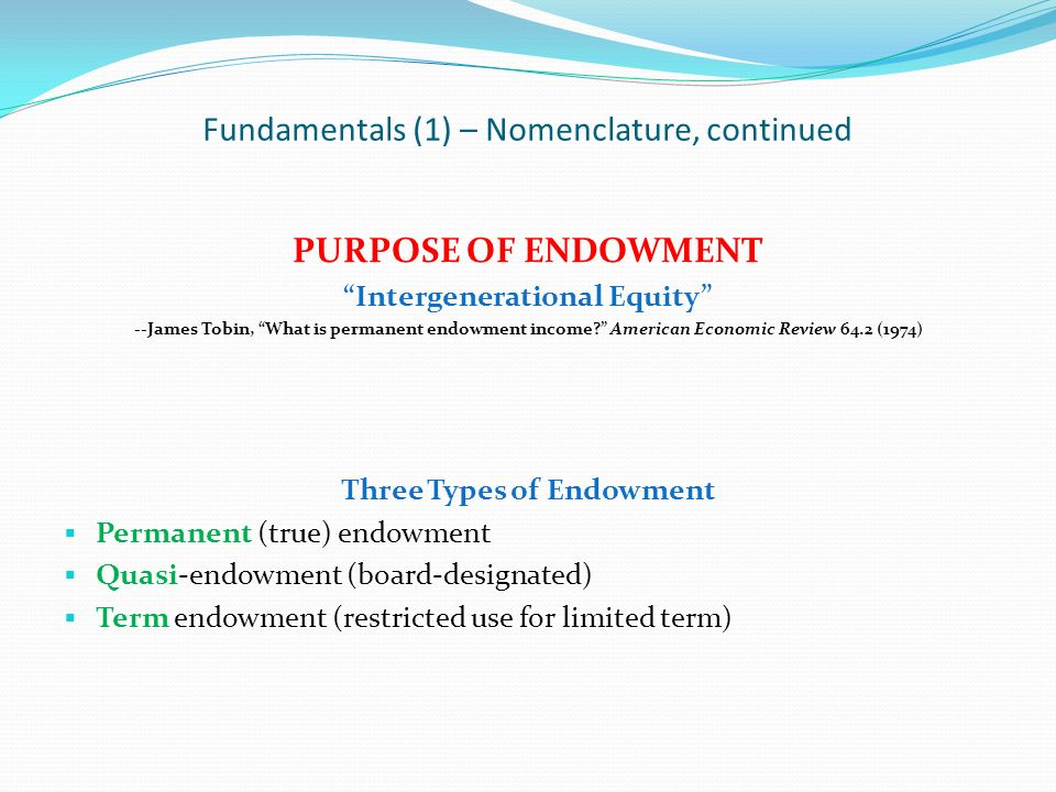 Fundamentals (1) – Nomenclature, continued PURPOSE OF ENDOWMENT Intergenerational Equity --James Tobin, What is permanent endowment income? American E