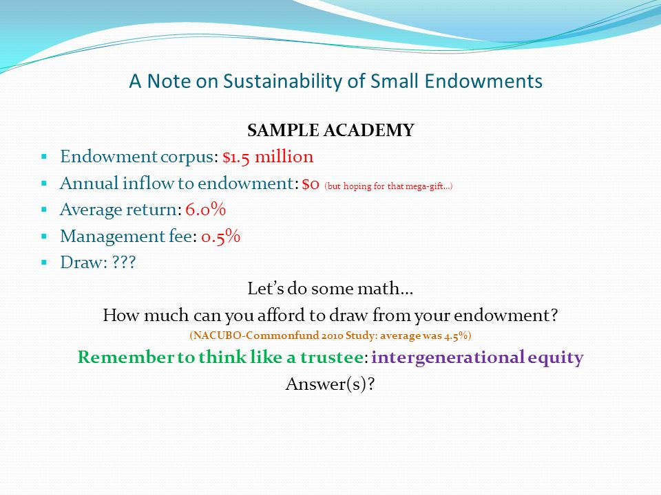 A Note on Sustainability of Small Endowments SAMPLE ACADEMY Endowment corpus: $1.5 million Annual inflow to endowment: $0 (but hoping for that mega-gift…) Average return: 6.0% Management fee: 0.5% Draw: .