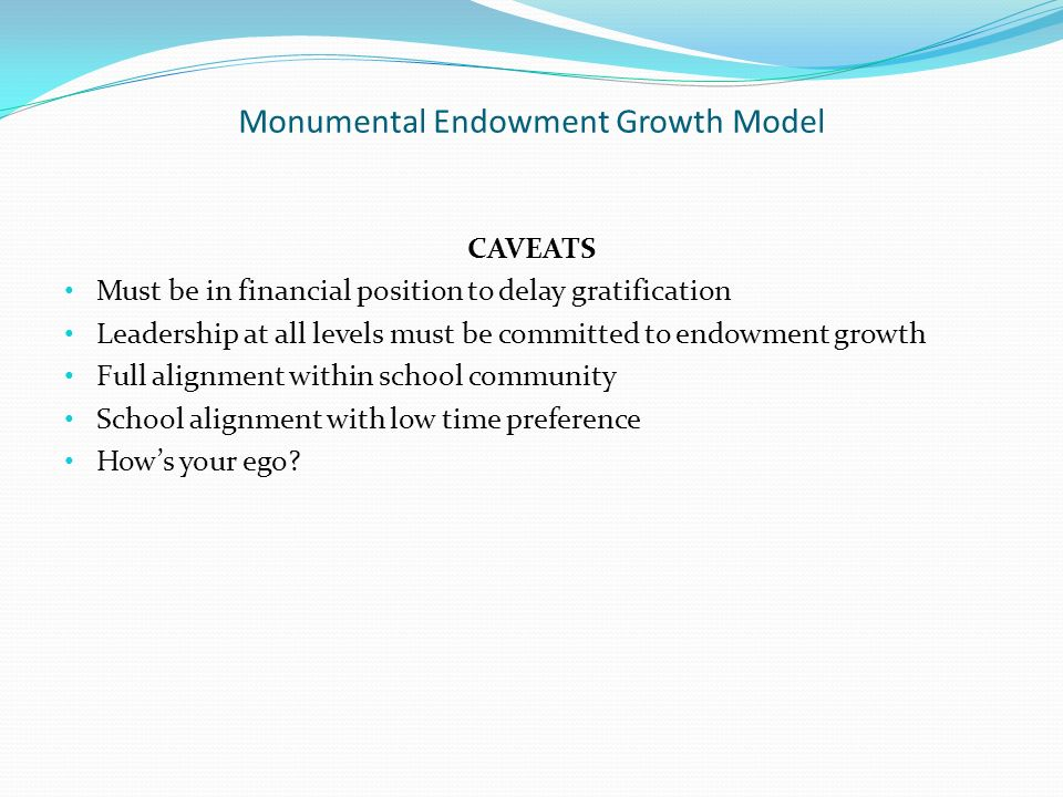 Monumental Endowment Growth Model CAVEATS Must be in financial position to delay gratification Leadership at all levels must be committed to endowment growth Full alignment within school community School alignment with low time preference Hows your ego