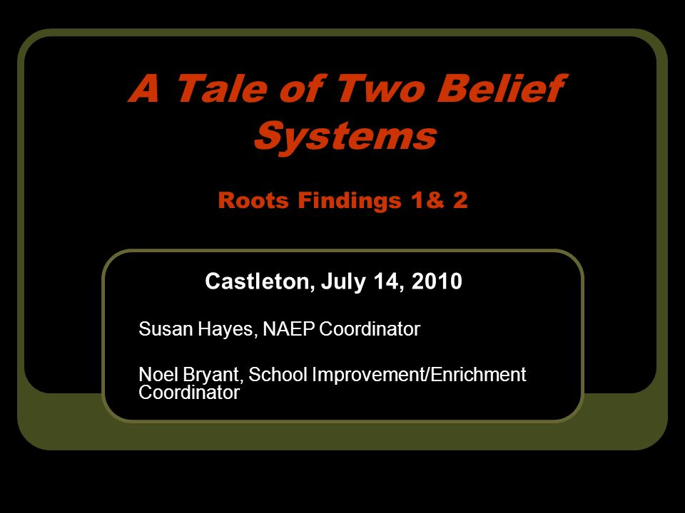 A Tale of Two Belief Systems Roots Findings 1& 2 Castleton, July 14, 2010 Susan Hayes, NAEP Coordinator Noel Bryant, School Improvement/Enrichment Coordinator