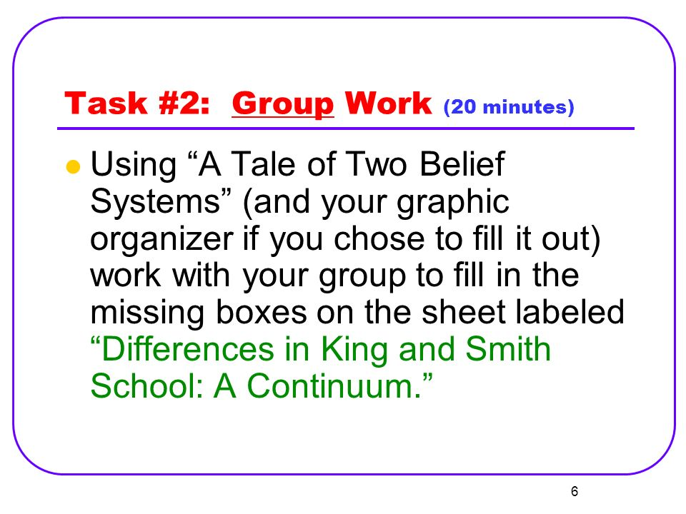 Task #2: Group Work (20 minutes) Using A Tale of Two Belief Systems (and your graphic organizer if you chose to fill it out) work with your group to fill in the missing boxes on the sheet labeled Differences in King and Smith School: A Continuum.