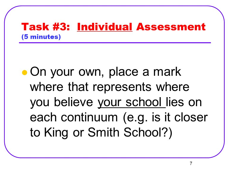Task #3: Individual Assessment (5 minutes) On your own, place a mark where that represents where you believe your school lies on each continuum (e.g.