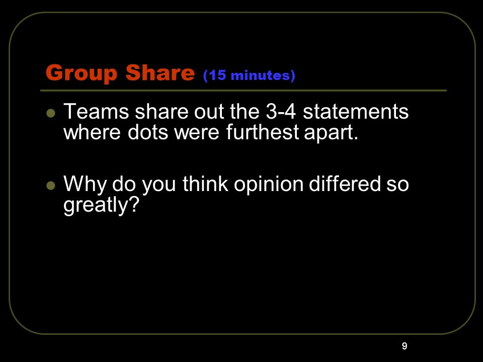 Group Share (15 minutes) Teams share out the 3-4 statements where dots were furthest apart.