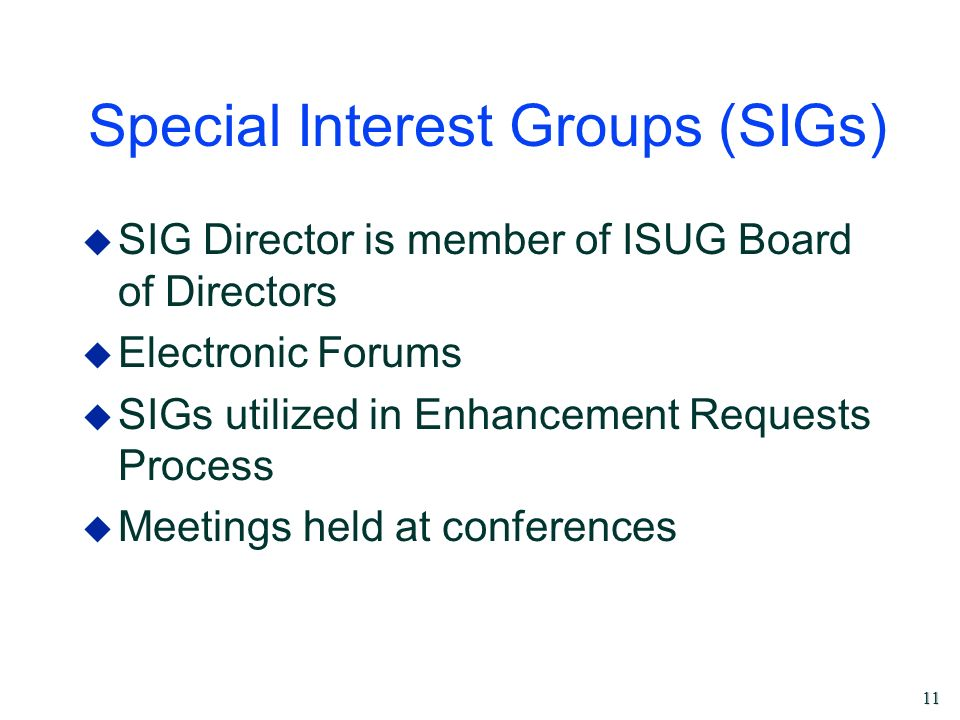 11 Special Interest Groups (SIGs) u SIG Director is member of ISUG Board of Directors u Electronic Forums u SIGs utilized in Enhancement Requests Proc