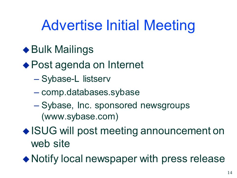 14 Advertise Initial Meeting u Bulk Mailings u Post agenda on Internet –Sybase-L listserv –comp.databases.sybase –Sybase, Inc. sponsored newsgroups (w