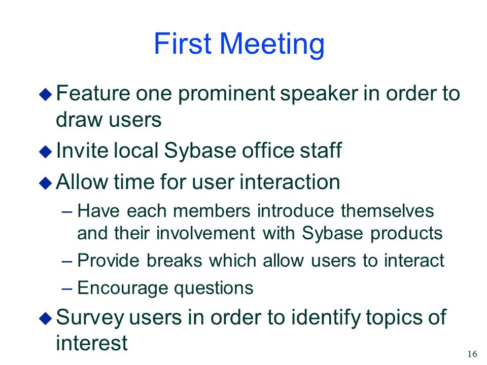 16 First Meeting u Feature one prominent speaker in order to draw users u Invite local Sybase office staff u Allow time for user interaction –Have eac