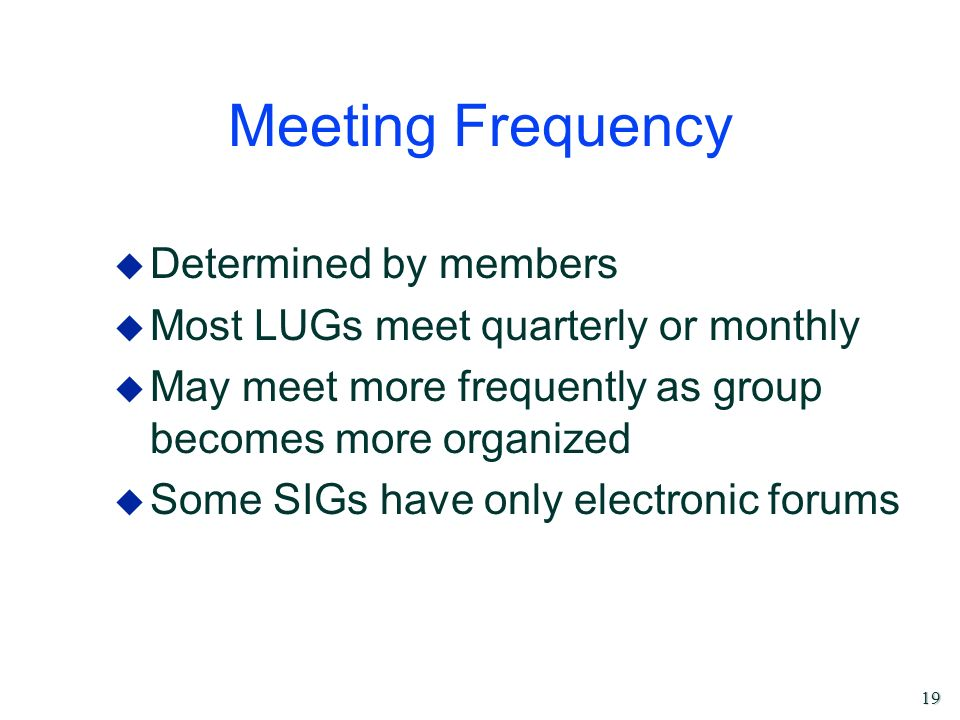 19 Meeting Frequency u Determined by members u Most LUGs meet quarterly or monthly u May meet more frequently as group becomes more organized u Some S