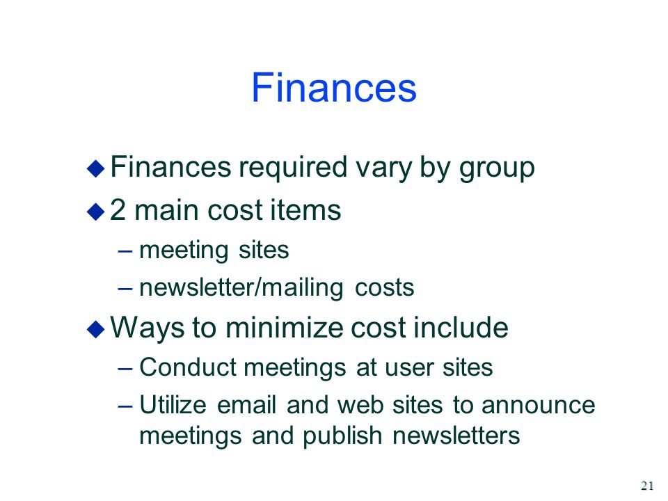 21 Finances u Finances required vary by group u 2 main cost items –meeting sites –newsletter/mailing costs u Ways to minimize cost include –Conduct me