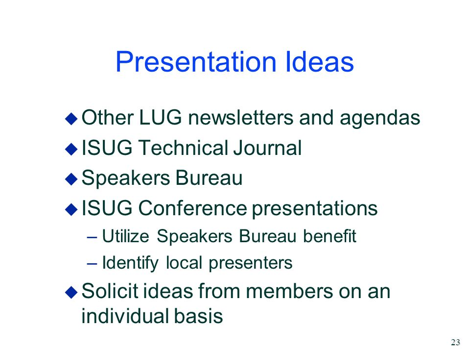 23 Presentation Ideas u Other LUG newsletters and agendas u ISUG Technical Journal u Speakers Bureau u ISUG Conference presentations –Utilize Speakers