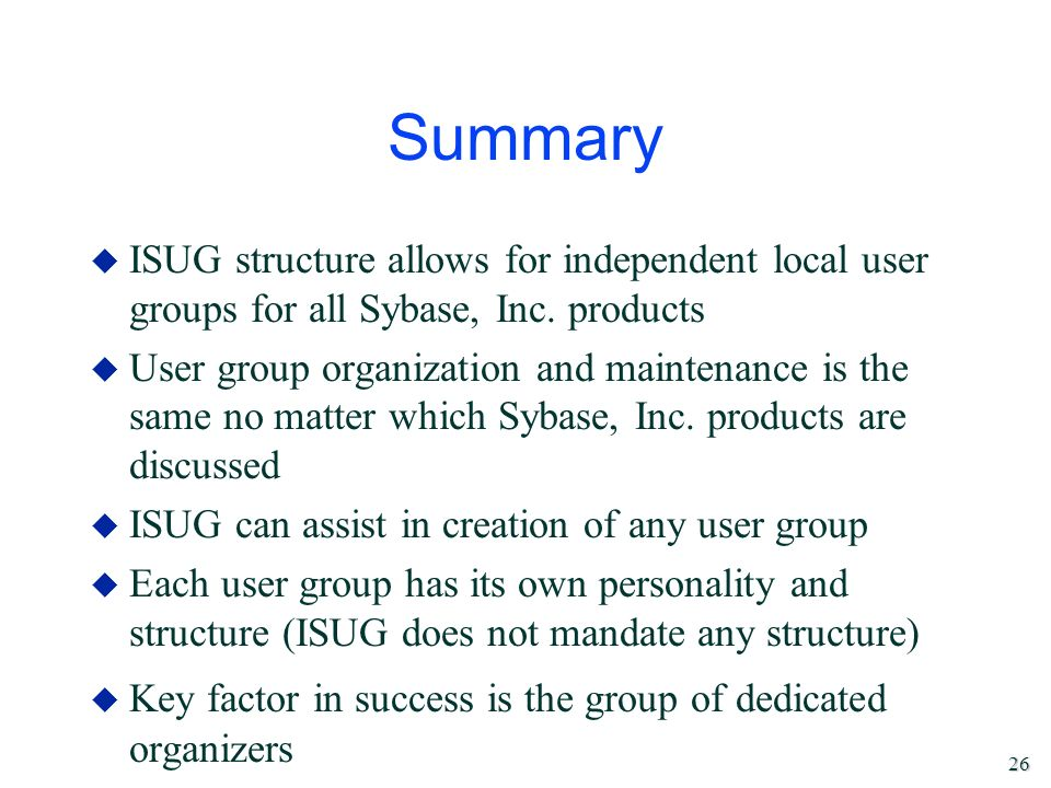 26 Summary u ISUG structure allows for independent local user groups for all Sybase, Inc. products u User group organization and maintenance is the sa