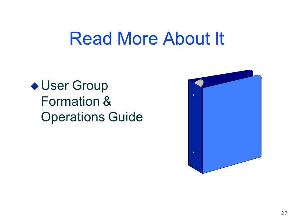 27 Read More About It u User Group Formation & Operations Guide