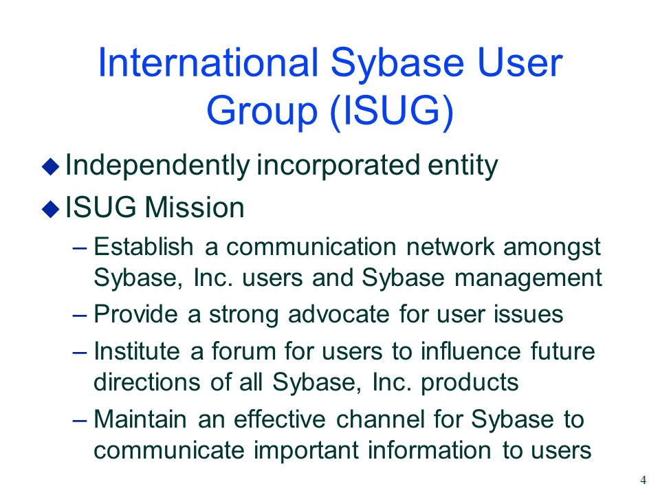 4 International Sybase User Group (ISUG) u Independently incorporated entity u ISUG Mission –Establish a communication network amongst Sybase, Inc. us