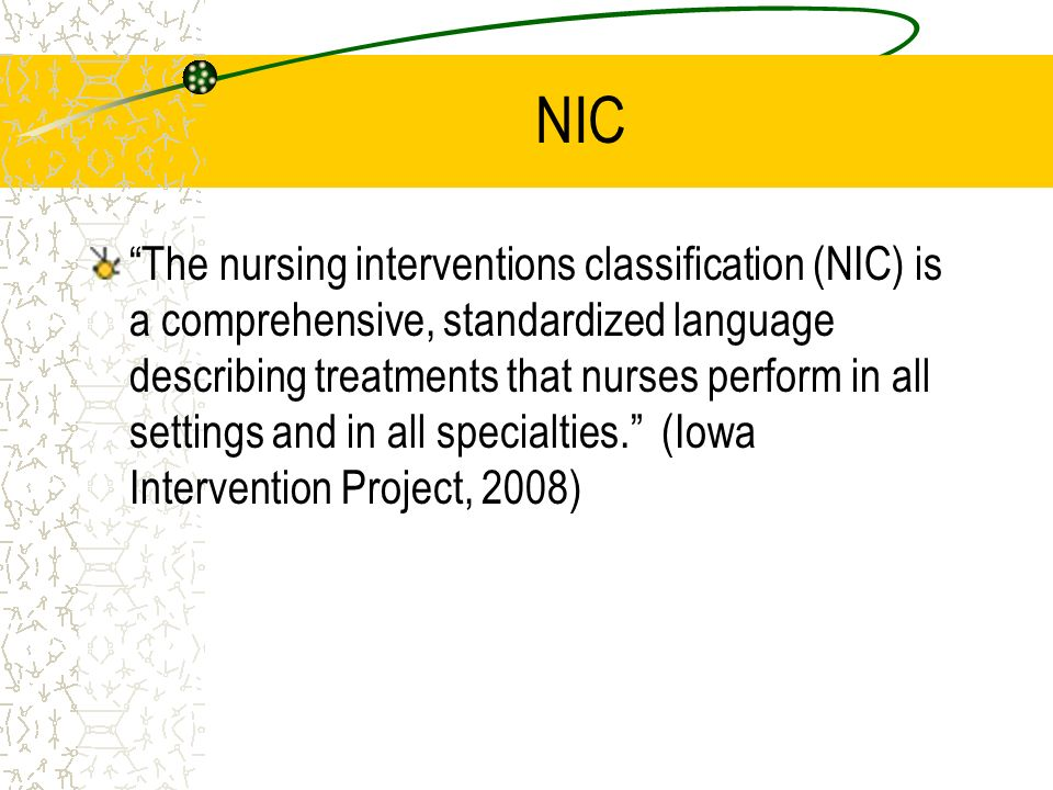 NIC The nursing interventions classification (NIC) is a comprehensive, standardized language describing treatments that nurses perform in all settings
