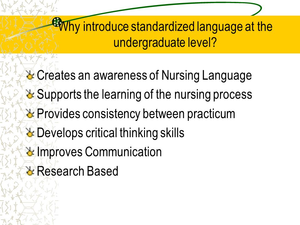 Why introduce standardized language at the undergraduate level? Creates an awareness of Nursing Language Supports the learning of the nursing process