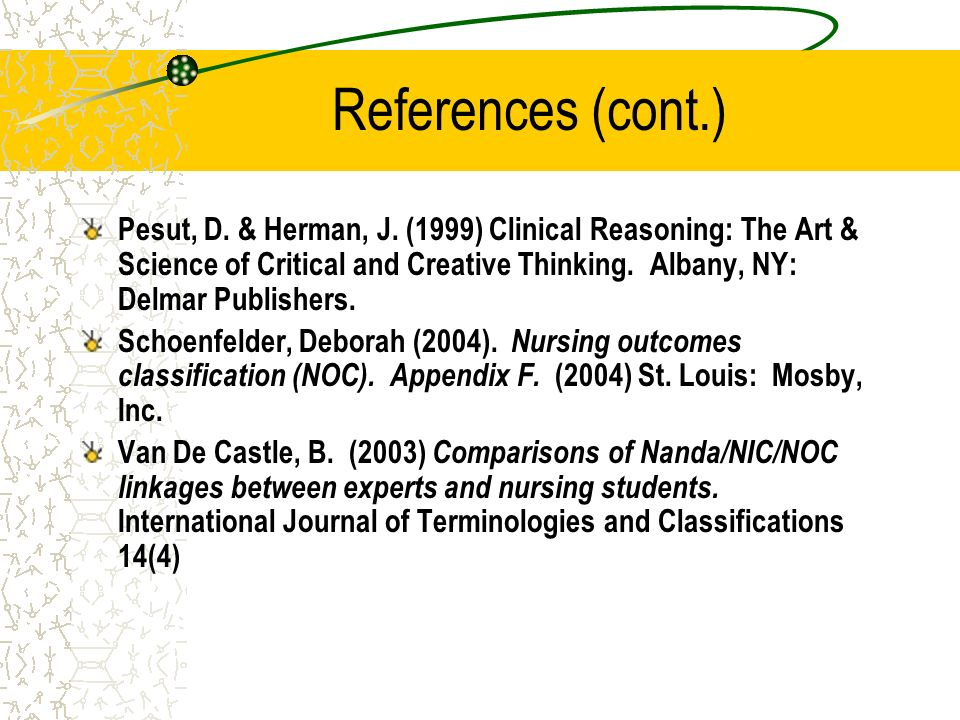 References (cont.) Pesut, D. & Herman, J. (1999) Clinical Reasoning: The Art & Science of Critical and Creative Thinking. Albany, NY: Delmar Publisher