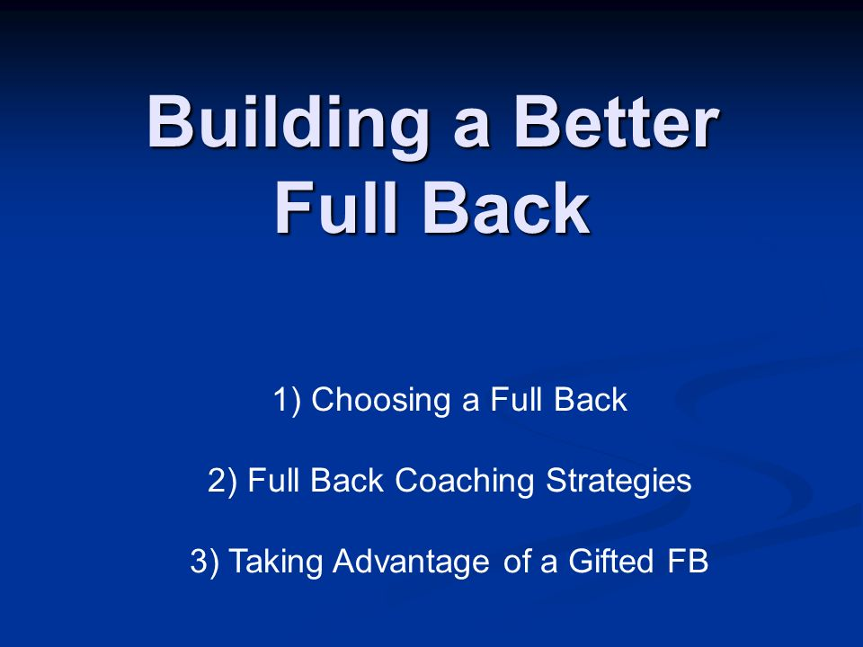 Building a Better Full Back 1) Choosing a Full Back 2) Full Back Coaching Strategies 3) Taking Advantage of a Gifted FB