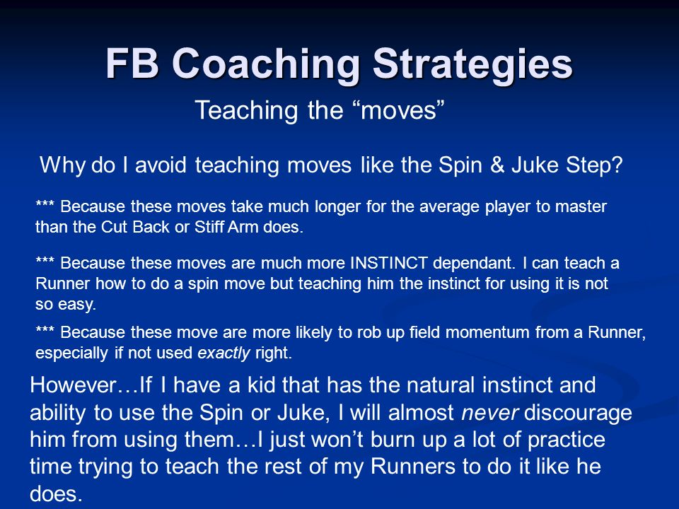 Teaching the moves FB Coaching Strategies Why do I avoid teaching moves like the Spin & Juke Step? *** Because these moves are much more INSTINCT depe