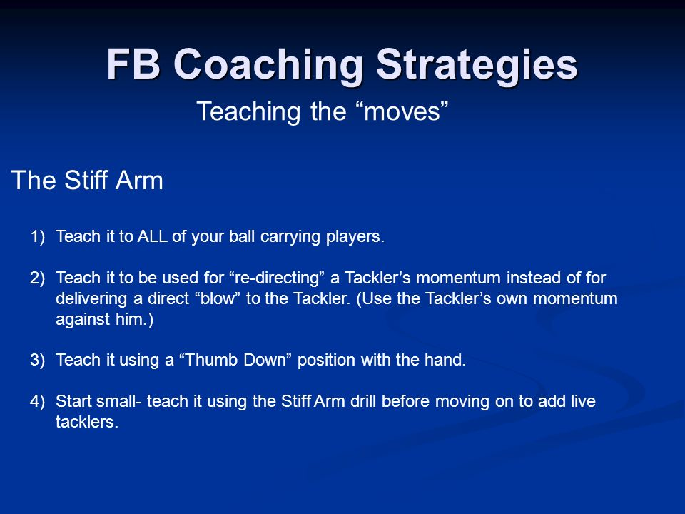 Teaching the moves FB Coaching Strategies The Stiff Arm 1) Teach it to ALL of your ball carrying players. 2) Teach it to be used for re-directing a Ta