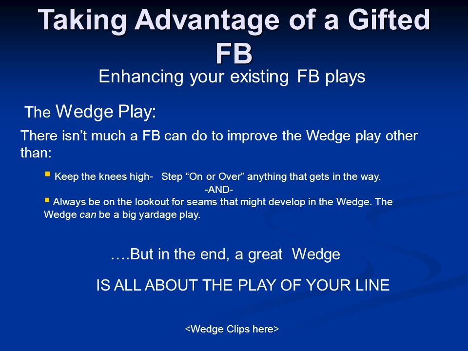 Taking Advantage of a Gifted FB Enhancing your existing FB plays The Wedge Play: Keep the knees high- Step On or Over anything that gets in the way. -