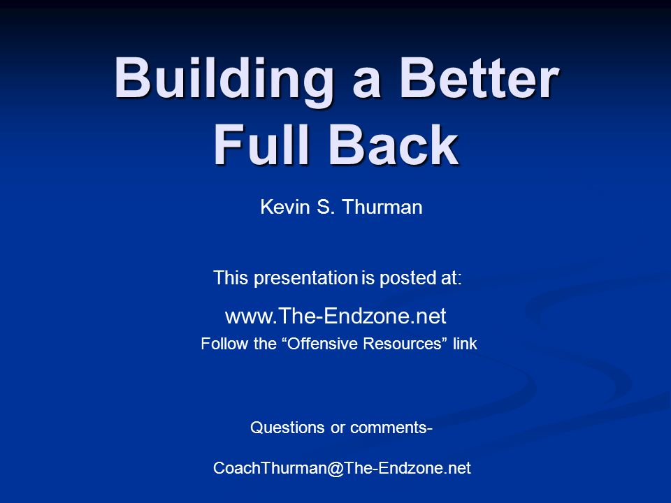 Building a Better Full Back This presentation is posted at: www.The-Endzone.net Follow the Offensive Resources link Questions or comments- CoachThurma