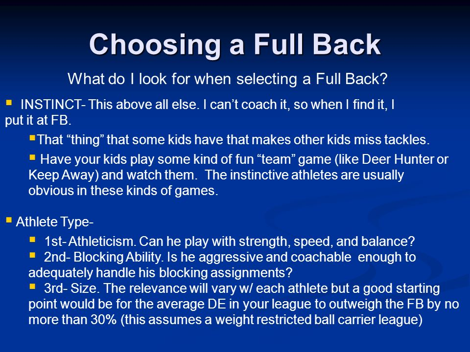 Choosing a Full Back What do I look for when selecting a Full Back? INSTINCT- This above all else. I cant coach it, so when I find it, I put it at FB.