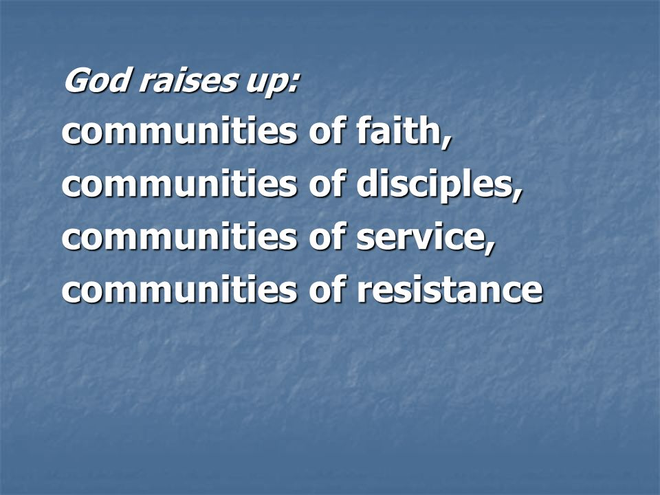 God raises up: communities of faith, communities of disciples, communities of service, communities of resistance