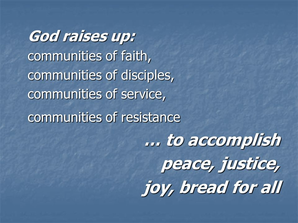 God raises up: communities of faith, communities of disciples, communities of service, communities of resistance … to accomplish peace, justice, joy, bread for all