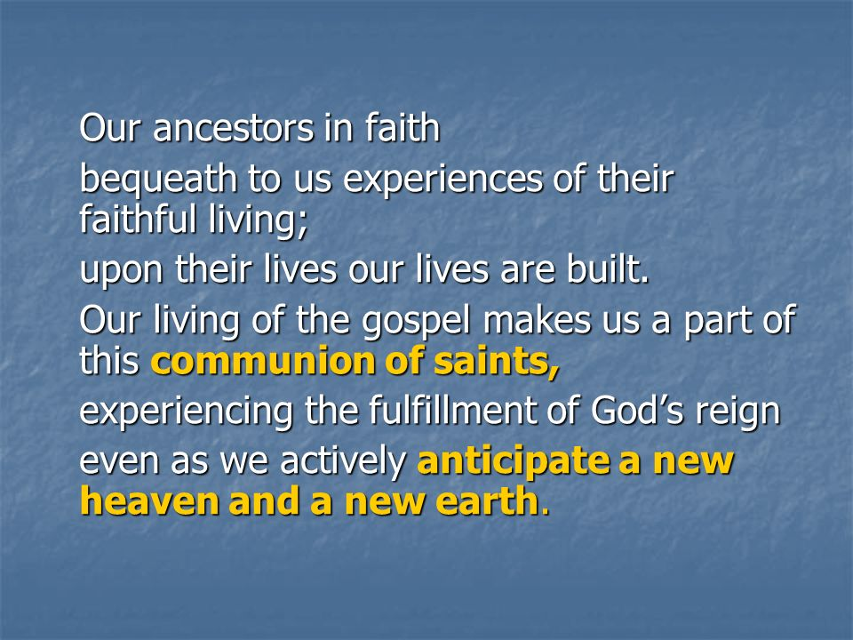 Our ancestors in faith bequeath to us experiences of their faithful living; upon their lives our lives are built.